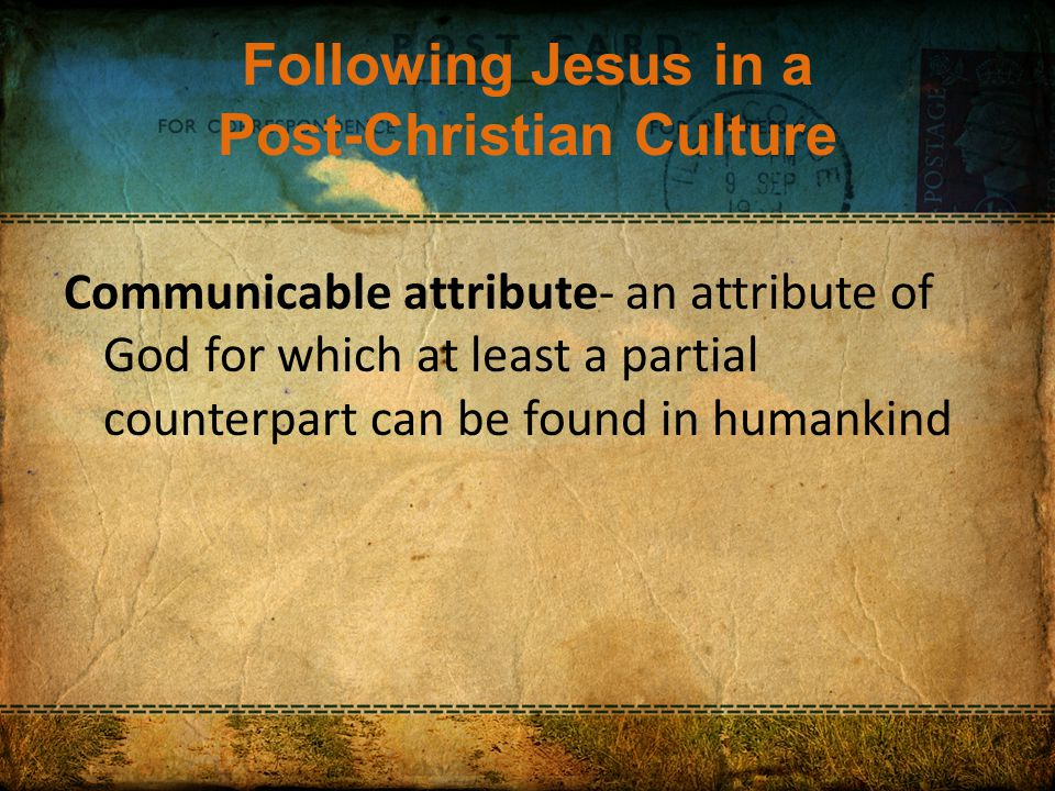 Following Jesus in a Post-Christian Culture Communicable attribute- an attribute of God for which at least a partial counterpart can be found in humankind