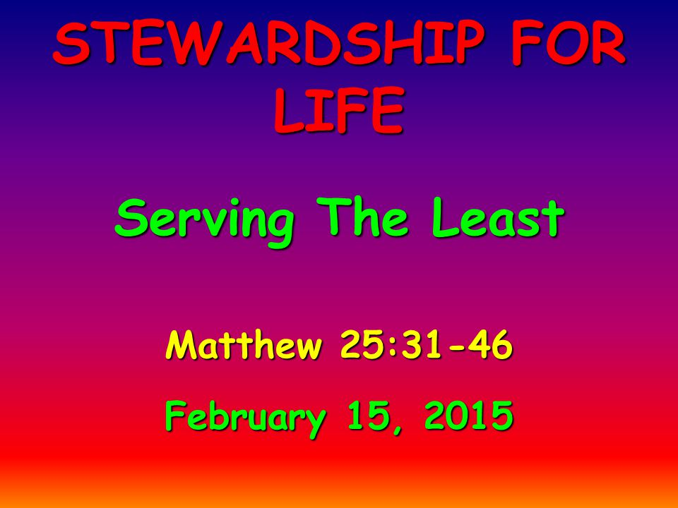 Matthew 25:31-46 February 15, 2015 STEWARDSHIP FOR LIFE Serving The Least