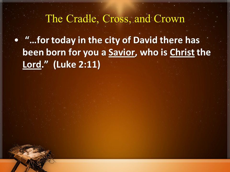 The Cradle, Cross, and Crown …for today in the city of David there has been born for you a Savior, who is Christ the Lord. (Luke 2:11) …for today in the city of David there has been born for you a Savior, who is Christ the Lord. (Luke 2:11)