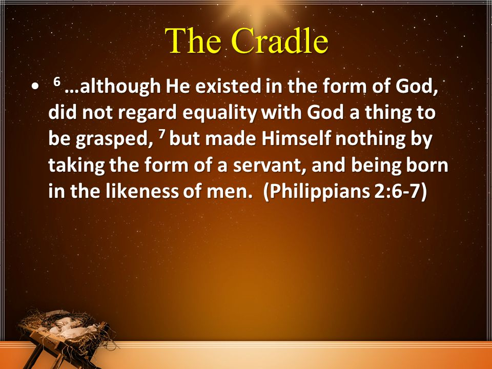 The Cradle 6 …although He existed in the form of God, did not regard equality with God a thing to be grasped, 7 but made Himself nothing by taking the form of a servant, and being born in the likeness of men.