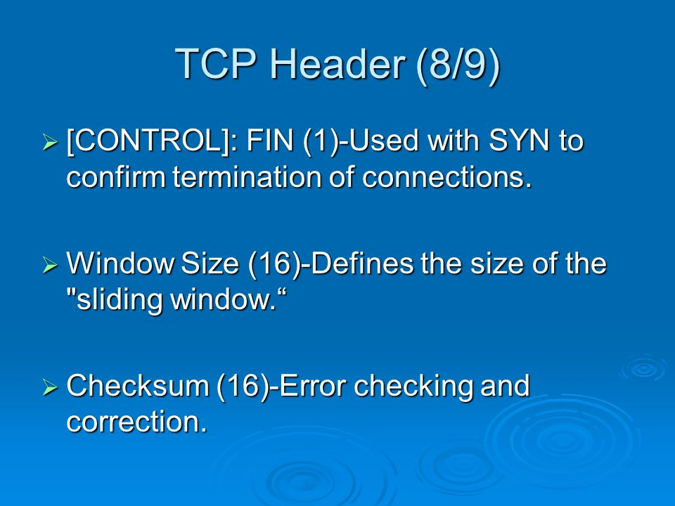 TCP Header (8/9)  [CONTROL]: FIN (1)-Used with SYN to confirm termination of connections.