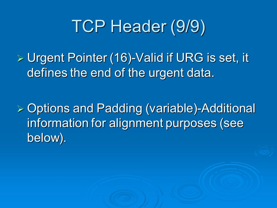 TCP Header (9/9)  Urgent Pointer (16)-Valid if URG is set, it defines the end of the urgent data.