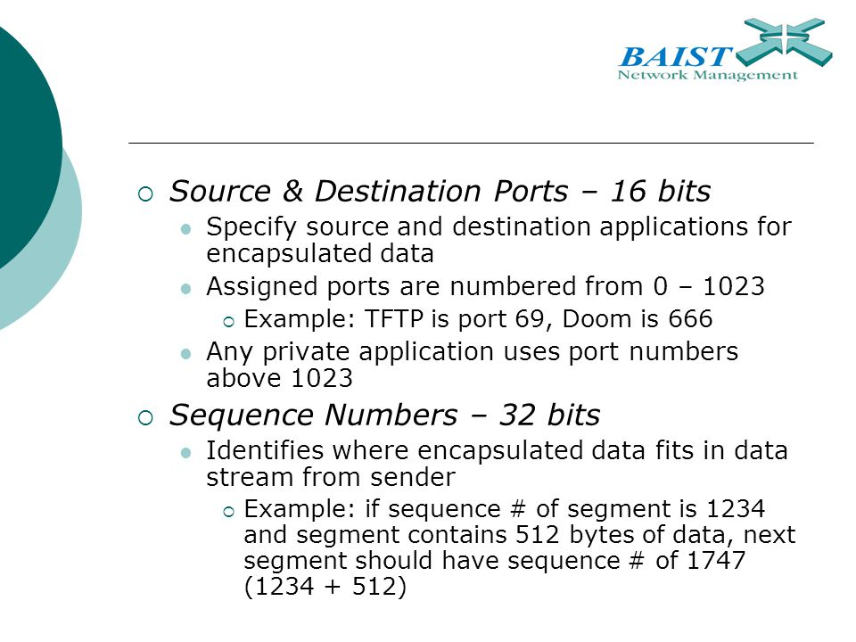  Source & Destination Ports – 16 bits Specify source and destination applications for encapsulated data Assigned ports are numbered from 0 – 1023  Example: TFTP is port 69, Doom is 666 Any private application uses port numbers above 1023  Sequence Numbers – 32 bits Identifies where encapsulated data fits in data stream from sender  Example: if sequence # of segment is 1234 and segment contains 512 bytes of data, next segment should have sequence # of 1747 ( )