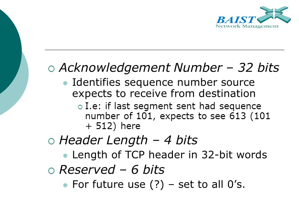  Acknowledgement Number – 32 bits Identifies sequence number source expects to receive from destination  I.e: if last segment sent had sequence number of 101, expects to see 613 ( ) here  Header Length – 4 bits Length of TCP header in 32-bit words  Reserved – 6 bits For future use ( ) – set to all 0's.