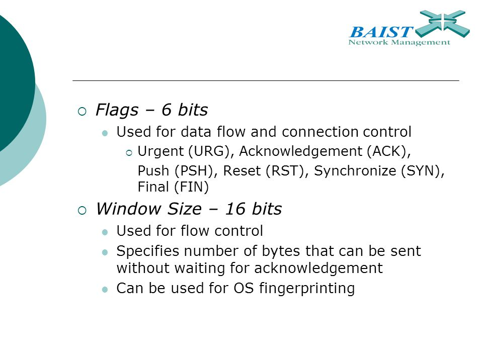  Flags – 6 bits Used for data flow and connection control  Urgent (URG), Acknowledgement (ACK), Push (PSH), Reset (RST), Synchronize (SYN), Final (FIN)  Window Size – 16 bits Used for flow control Specifies number of bytes that can be sent without waiting for acknowledgement Can be used for OS fingerprinting