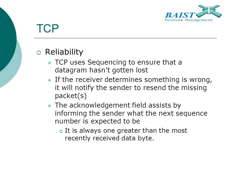 TCP  Reliability TCP uses Sequencing to ensure that a datagram hasn't gotten lost If the receiver determines something is wrong, it will notify the sender to resend the missing packet(s) The acknowledgement field assists by informing the sender what the next sequence number is expected to be  It is always one greater than the most recently received data byte.