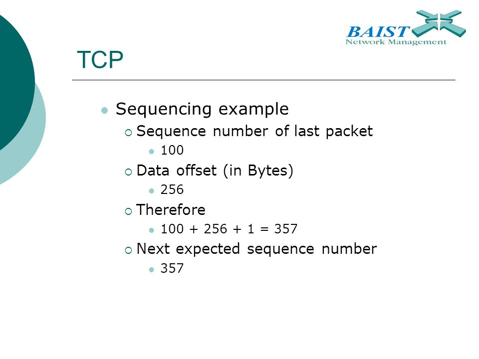 TCP Sequencing example  Sequence number of last packet 100  Data offset (in Bytes) 256  Therefore = 357  Next expected sequence number 357