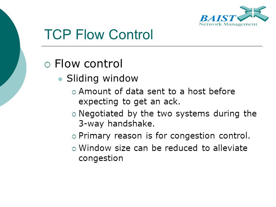 TCP Flow Control  Flow control Sliding window  Amount of data sent to a host before expecting to get an ack.