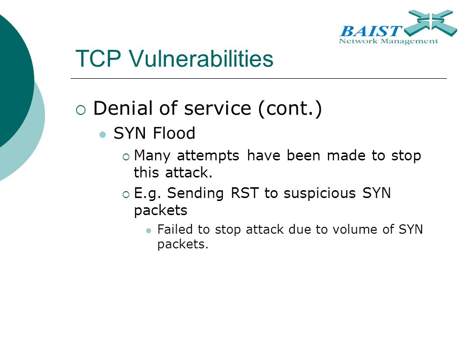 TCP Vulnerabilities  Denial of service (cont.) SYN Flood  Many attempts have been made to stop this attack.