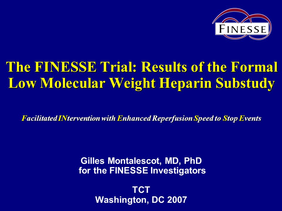 The FINESSE Trial: Results of the Formal Low Molecular Weight Heparin Substudy Facilitated INtervention with Enhanced Reperfusion Speed to Stop Events Gilles Montalescot, MD, PhD for the FINESSE Investigators TCT Washington, DC 2007