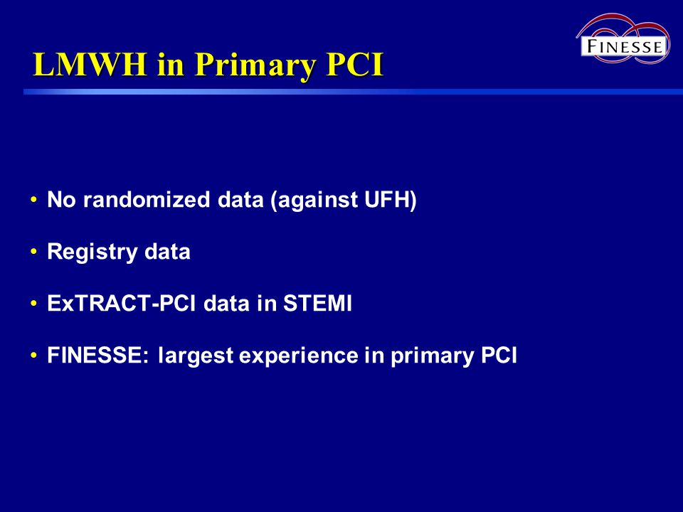 LMWH in Primary PCI No randomized data (against UFH) Registry data ExTRACT-PCI data in STEMI FINESSE: largest experience in primary PCI