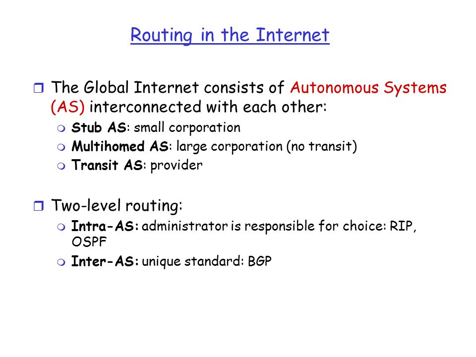 Routing in the Internet r The Global Internet consists of Autonomous Systems (AS) interconnected with each other: m Stub AS: small corporation m Multihomed AS: large corporation (no transit) m Transit AS: provider r Two-level routing: m Intra-AS: administrator is responsible for choice: RIP, OSPF m Inter-AS: unique standard: BGP