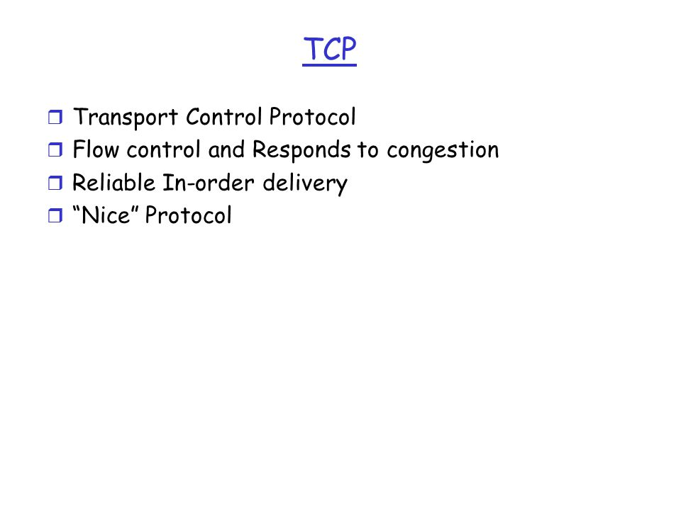 TCP r Transport Control Protocol r Flow control and Responds to congestion r Reliable In-order delivery r Nice Protocol