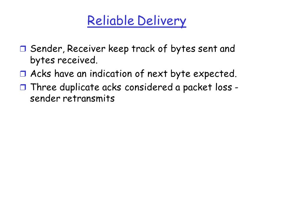 Reliable Delivery r Sender, Receiver keep track of bytes sent and bytes received.