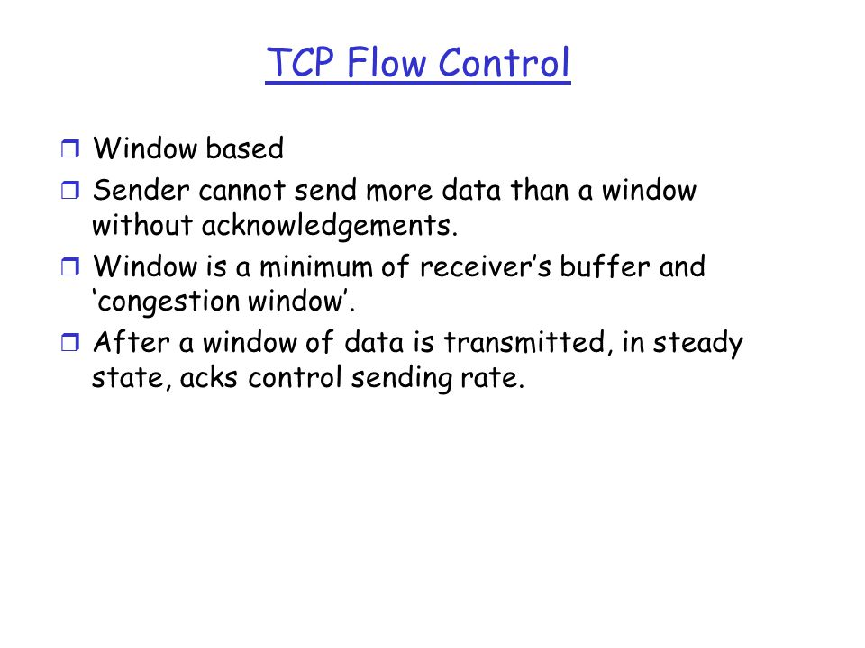 TCP Flow Control r Window based r Sender cannot send more data than a window without acknowledgements.