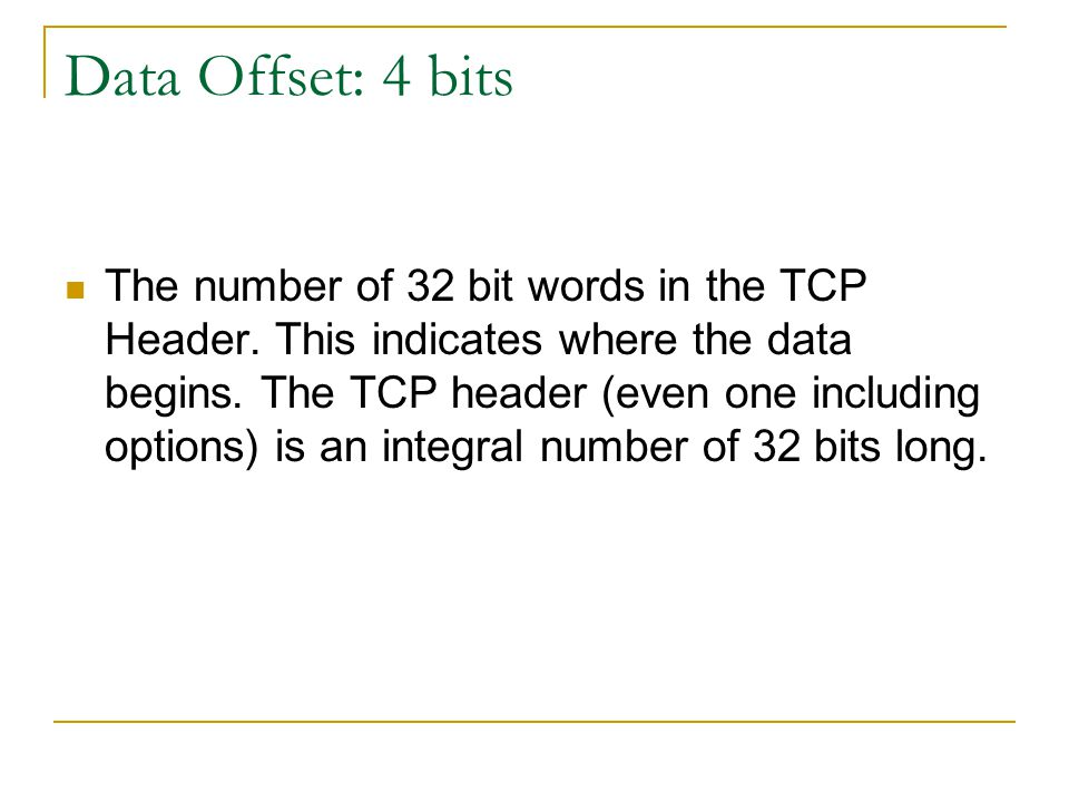 Data Offset: 4 bits The number of 32 bit words in the TCP Header.