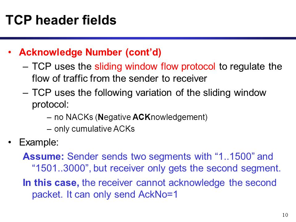 10 TCP header fields Acknowledge Number (cont'd) –TCP uses the sliding window flow protocol to regulate the flow of traffic from the sender to receiver –TCP uses the following variation of the sliding window protocol: –no NACKs (Negative ACKnowledgement) –only cumulative ACKs Example: Assume: Sender sends two segments with and , but receiver only gets the second segment.