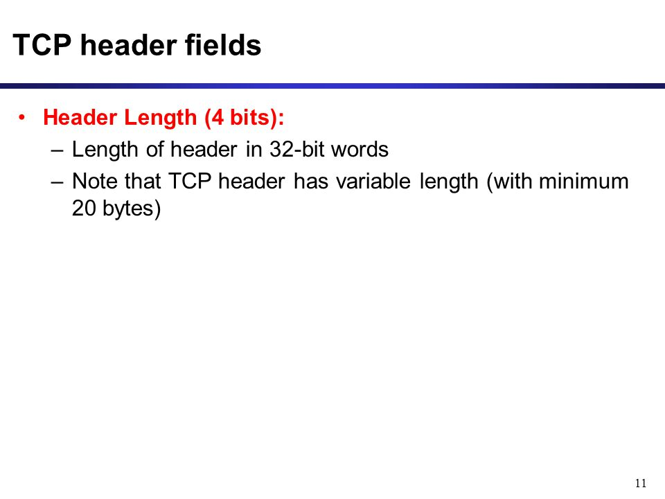 11 TCP header fields Header Length (4 bits): –Length of header in 32-bit words –Note that TCP header has variable length (with minimum 20 bytes)