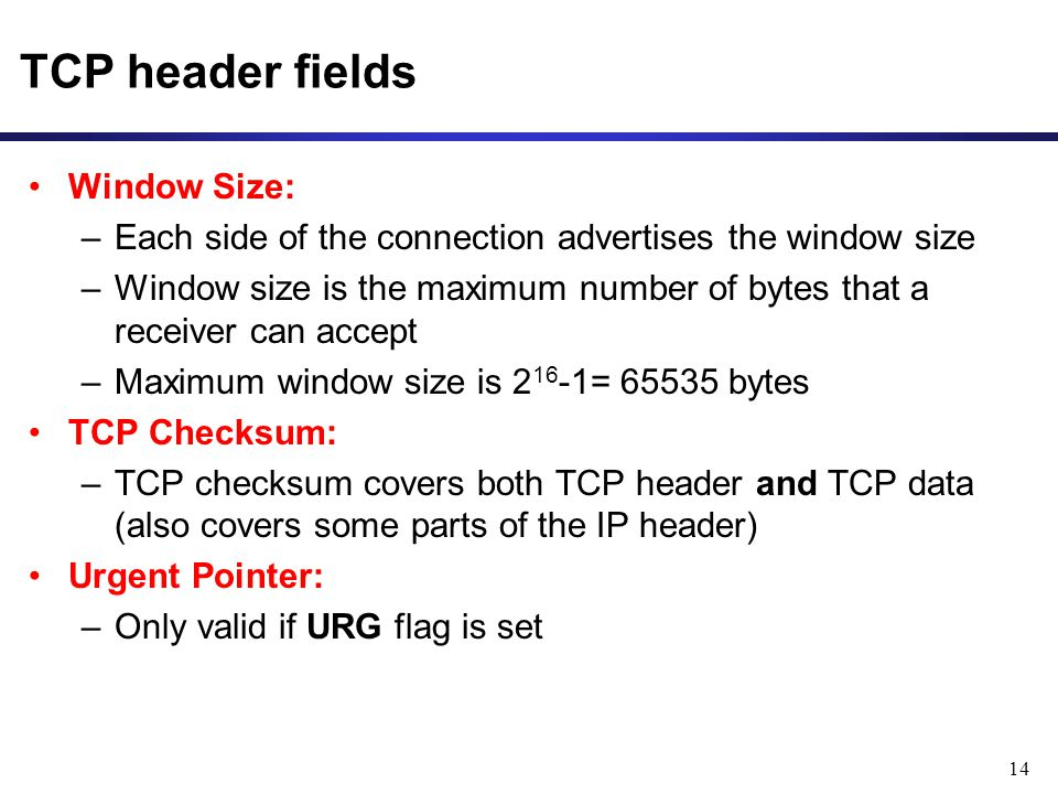 14 TCP header fields Window Size: –Each side of the connection advertises the window size –Window size is the maximum number of bytes that a receiver can accept –Maximum window size is = bytes TCP Checksum: –TCP checksum covers both TCP header and TCP data (also covers some parts of the IP header) Urgent Pointer: –Only valid if URG flag is set