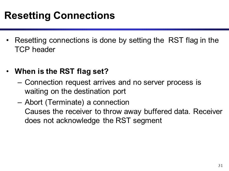 31 Resetting Connections Resetting connections is done by setting the RST flag in the TCP header When is the RST flag set.