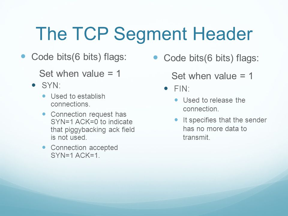 The TCP Segment Header Code bits(6 bits) flags: Set when value = 1 SYN: Used to establish connections.