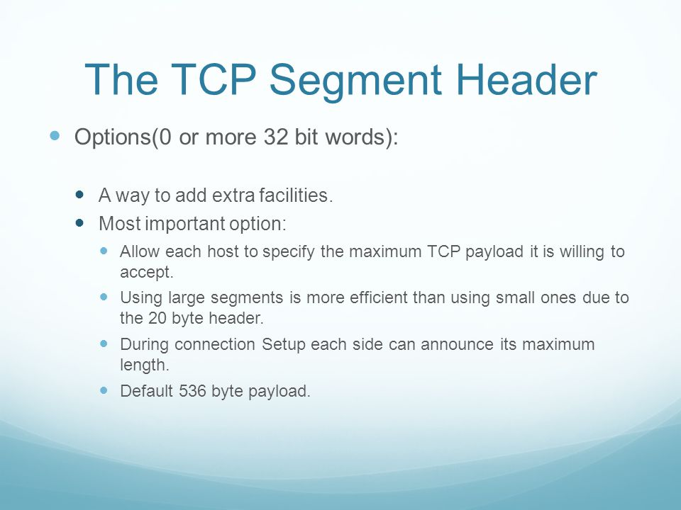 The TCP Segment Header Options(0 or more 32 bit words): A way to add extra facilities.
