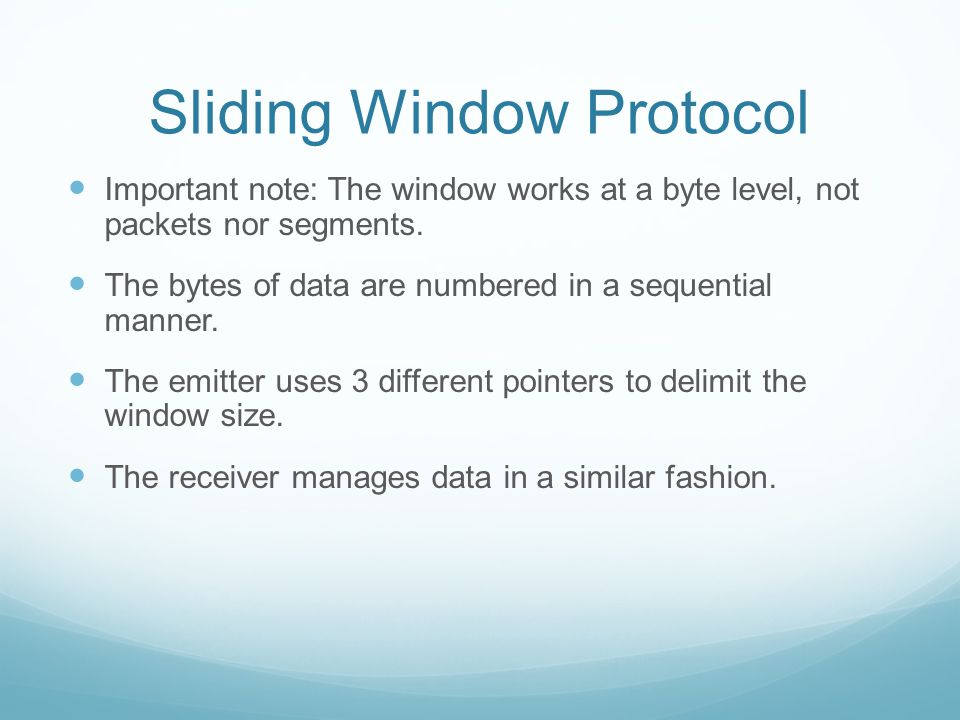 Sliding Window Protocol Important note: The window works at a byte level, not packets nor segments.