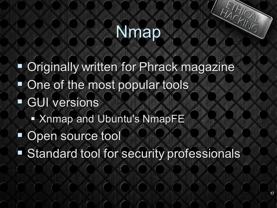 17 Nmap  Originally written for Phrack magazine  One of the most popular tools  GUI versions  Xnmap and Ubuntu s NmapFE  Open source tool  Standard tool for security professionals