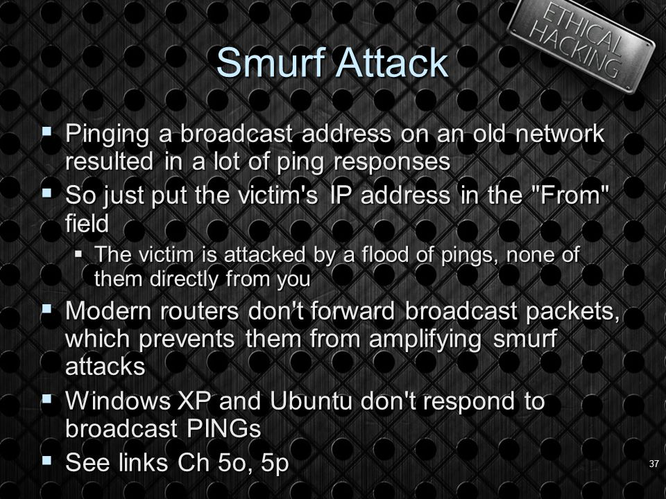 37 Smurf Attack  Pinging a broadcast address on an old network resulted in a lot of ping responses  So just put the victim s IP address in the From field  The victim is attacked by a flood of pings, none of them directly from you  Modern routers don t forward broadcast packets, which prevents them from amplifying smurf attacks  Windows XP and Ubuntu don t respond to broadcast PINGs  See links Ch 5o, 5p