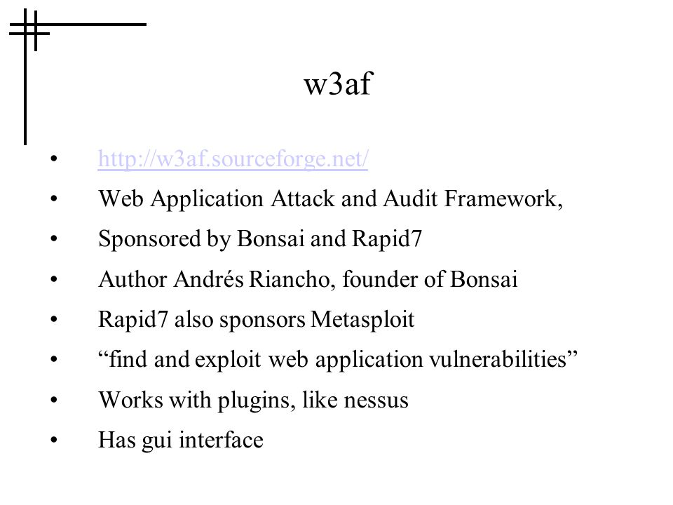 w3af   Web Application Attack and Audit Framework, Sponsored by Bonsai and Rapid7 Author Andrés Riancho, founder of Bonsai Rapid7 also sponsors Metasploit find and exploit web application vulnerabilities Works with plugins, like nessus Has gui interface