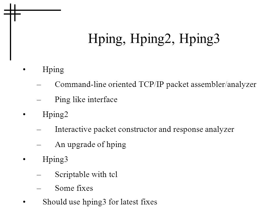 Hping, Hping2, Hping3 Hping –Command-line oriented TCP/IP packet assembler/analyzer –Ping like interface Hping2 –Interactive packet constructor and response analyzer –An upgrade of hping Hping3 –Scriptable with tcl –Some fixes Should use hping3 for latest fixes