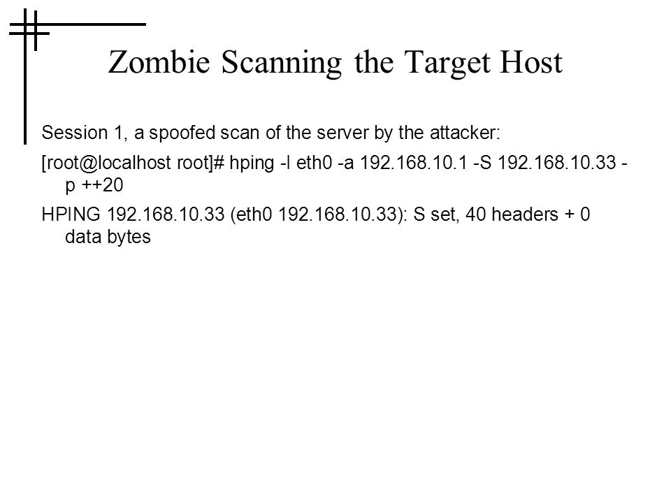 Zombie Scanning the Target Host Session 1, a spoofed scan of the server by the attacker: root]# hping -I eth0 -a S p ++20 HPING (eth ): S set, 40 headers + 0 data bytes