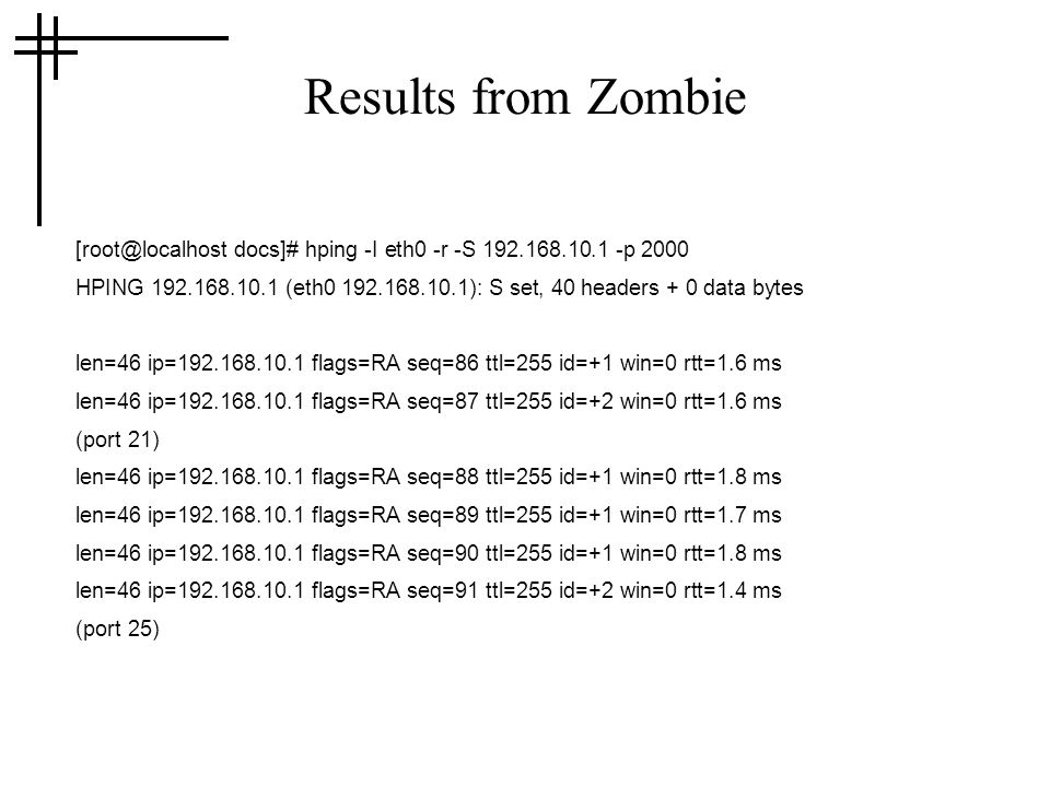 Results from Zombie docs]# hping -I eth0 -r -S p 2000 HPING (eth ): S set, 40 headers + 0 data bytes len=46 ip= flags=RA seq=86 ttl=255 id=+1 win=0 rtt=1.6 ms len=46 ip= flags=RA seq=87 ttl=255 id=+2 win=0 rtt=1.6 ms (port 21) len=46 ip= flags=RA seq=88 ttl=255 id=+1 win=0 rtt=1.8 ms len=46 ip= flags=RA seq=89 ttl=255 id=+1 win=0 rtt=1.7 ms len=46 ip= flags=RA seq=90 ttl=255 id=+1 win=0 rtt=1.8 ms len=46 ip= flags=RA seq=91 ttl=255 id=+2 win=0 rtt=1.4 ms (port 25)