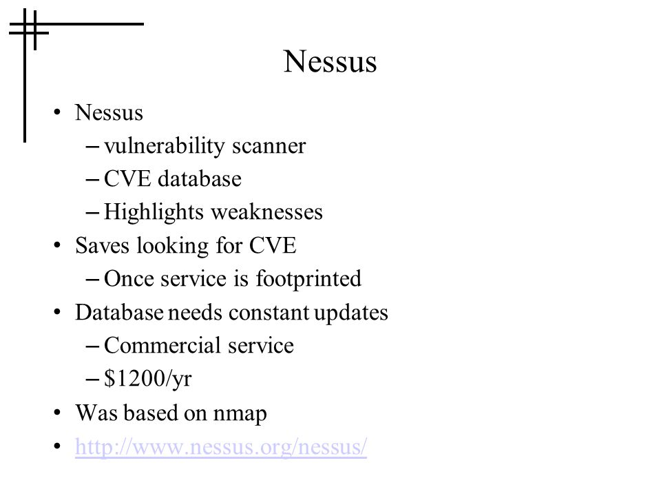 Nessus – vulnerability scanner – CVE database – Highlights weaknesses Saves looking for CVE – Once service is footprinted Database needs constant updates – Commercial service – $1200/yr Was based on nmap