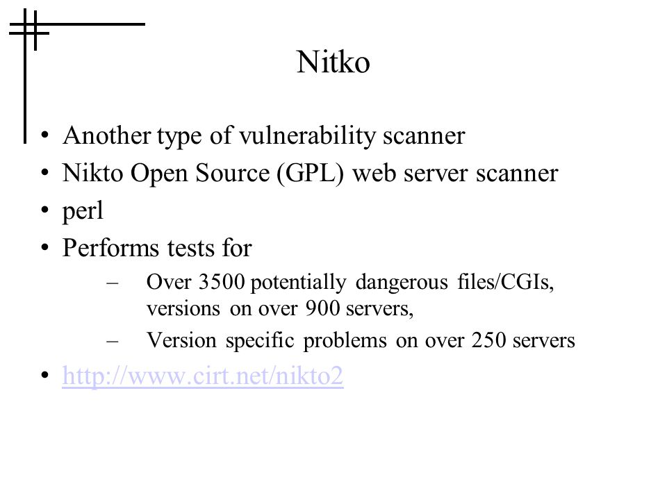 Nitko Another type of vulnerability scanner Nikto Open Source (GPL) web server scanner perl Performs tests for –Over 3500 potentially dangerous files/CGIs, versions on over 900 servers, –Version specific problems on over 250 servers