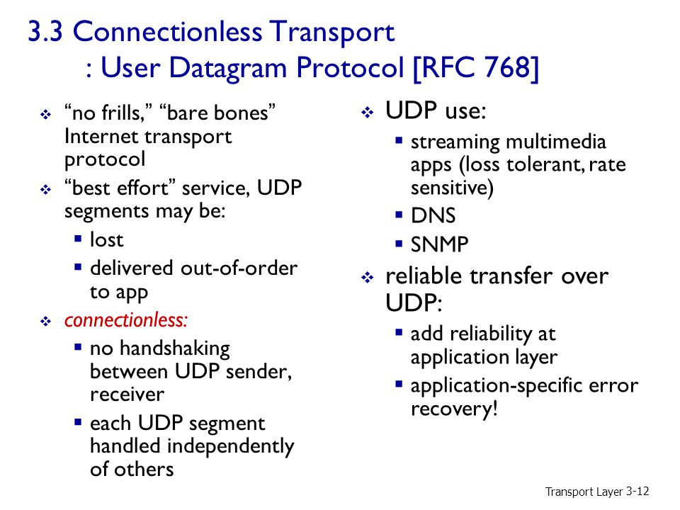 Transport Layer Connectionless Transport : User Datagram Protocol [RFC 768]  no frills, bare bones Internet transport protocol  best effort service, UDP segments may be:  lost  delivered out-of-order to app  connectionless:  no handshaking between UDP sender, receiver  each UDP segment handled independently of others  UDP use:  streaming multimedia apps (loss tolerant, rate sensitive)  DNS  SNMP  reliable transfer over UDP:  add reliability at application layer  application-specific error recovery!