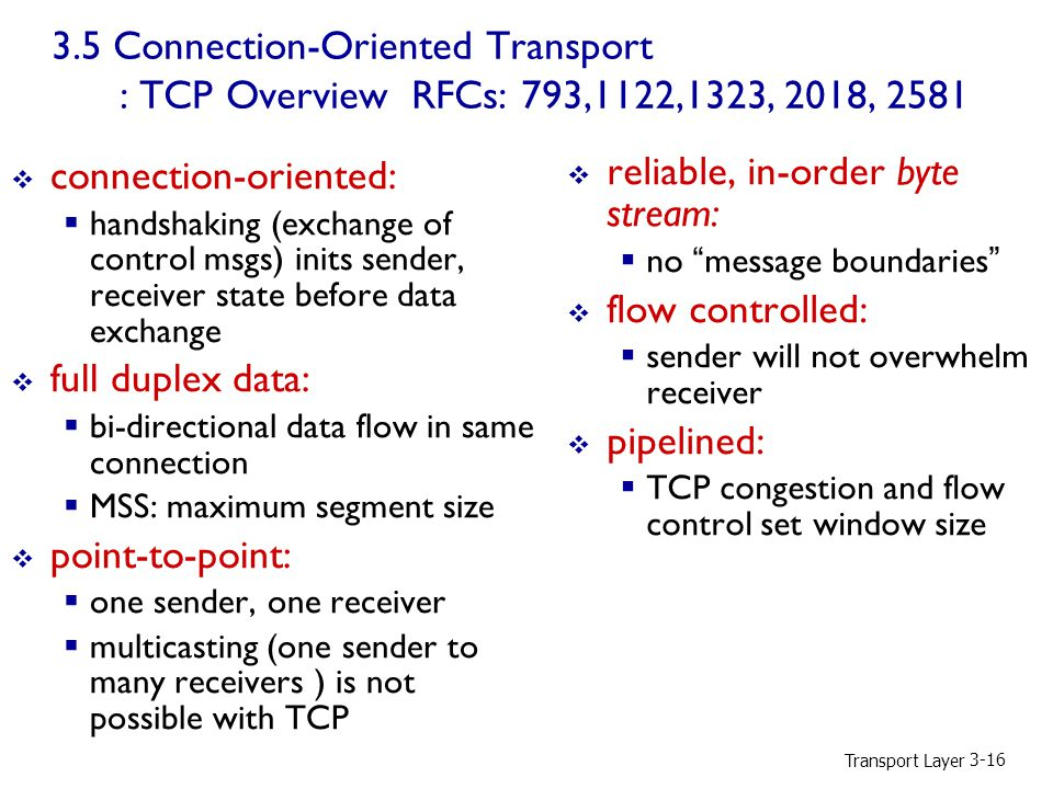 Transport Layer Connection-Oriented Transport : TCP Overview RFCs: 793,1122,1323, 2018, 2581  reliable, in-order byte stream:  no message boundaries  flow controlled:  sender will not overwhelm receiver  pipelined:  TCP congestion and flow control set window size  connection-oriented:  handshaking (exchange of control msgs) inits sender, receiver state before data exchange  full duplex data:  bi-directional data flow in same connection  MSS: maximum segment size  point-to-point:  one sender, one receiver  multicasting (one sender to many receivers ) is not possible with TCP