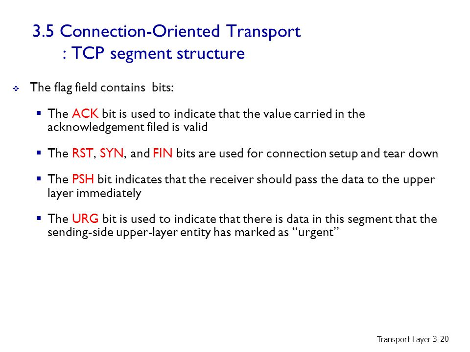 3.5 Connection-Oriented Transport : TCP segment structure  The flag field contains bits:  The ACK bit is used to indicate that the value carried in the acknowledgement filed is valid  The RST, SYN, and FIN bits are used for connection setup and tear down  The PSH bit indicates that the receiver should pass the data to the upper layer immediately  The URG bit is used to indicate that there is data in this segment that the sending-side upper-layer entity has marked as urgent Transport Layer 3-20