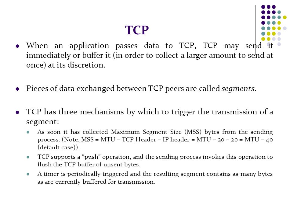 TCP When an application passes data to TCP, TCP may send it immediately or buffer it (in order to collect a larger amount to send at once) at its discretion.