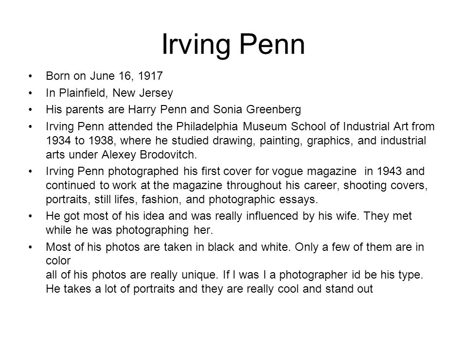 Born on June 16, 1917 In Plainfield, New Jersey His parents are Harry Penn and Sonia Greenberg Irving Penn attended the Philadelphia Museum School of Industrial Art from 1934 to 1938, where he studied drawing, painting, graphics, and industrial arts under Alexey Brodovitch.