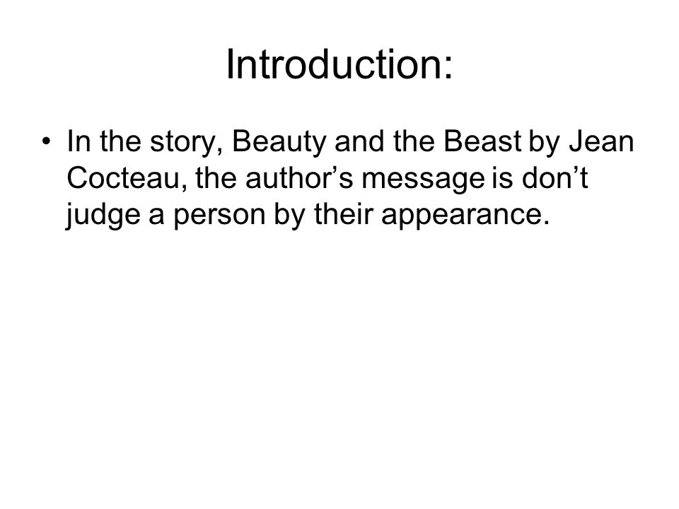 Introduction: In the story, Beauty and the Beast by Jean Cocteau, the author's message is don't judge a person by their appearance.