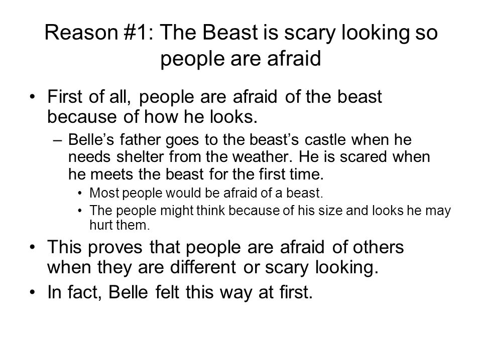 Reason #1: The Beast is scary looking so people are afraid First of all, people are afraid of the beast because of how he looks.