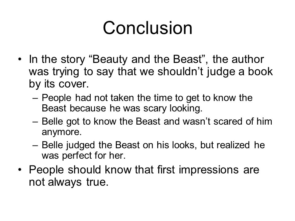 Conclusion In the story Beauty and the Beast , the author was trying to say that we shouldn't judge a book by its cover.
