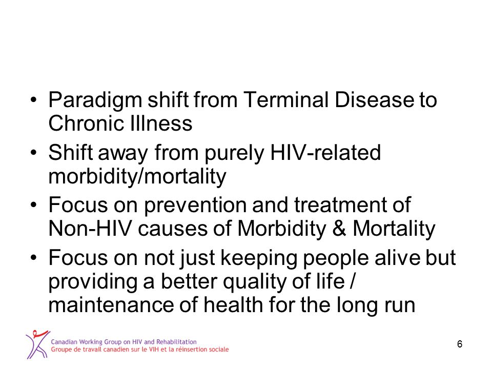 6 Paradigm shift from Terminal Disease to Chronic Illness Shift away from purely HIV-related morbidity/mortality Focus on prevention and treatment of Non-HIV causes of Morbidity & Mortality Focus on not just keeping people alive but providing a better quality of life / maintenance of health for the long run