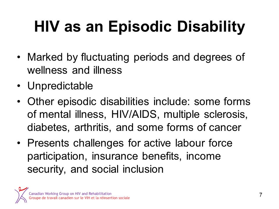7 HIV as an Episodic Disability Marked by fluctuating periods and degrees of wellness and illness Unpredictable Other episodic disabilities include: some forms of mental illness, HIV/AIDS, multiple sclerosis, diabetes, arthritis, and some forms of cancer Presents challenges for active labour force participation, insurance benefits, income security, and social inclusion