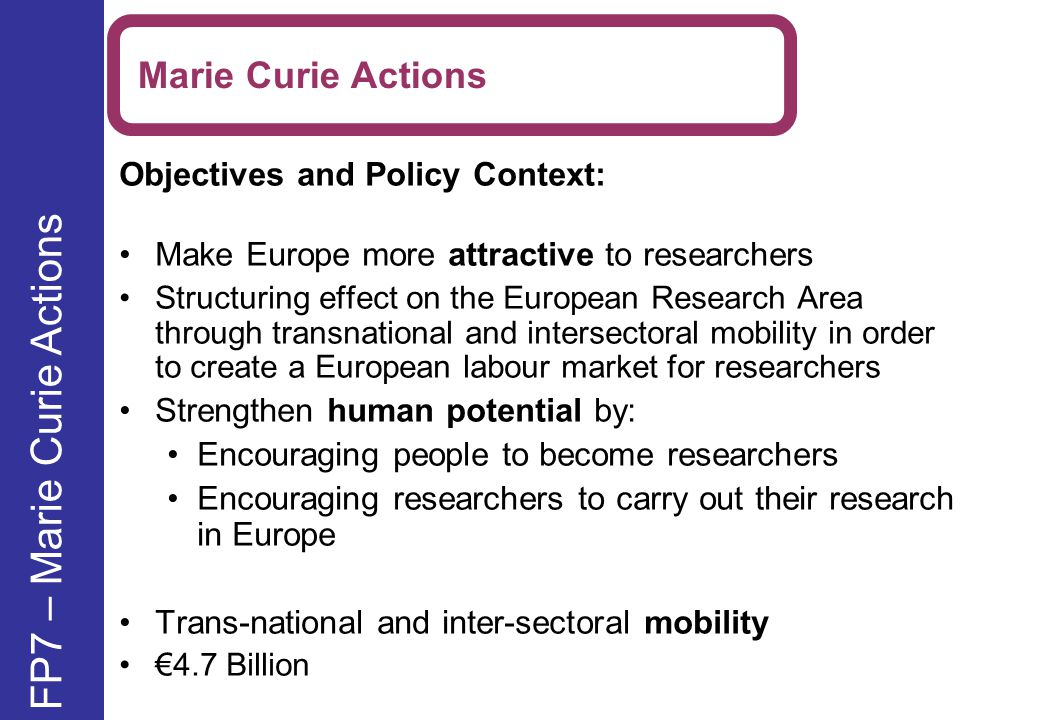 Objectives and Policy Context: Make Europe more attractive to researchers Structuring effect on the European Research Area through transnational and intersectoral mobility in order to create a European labour market for researchers Strengthen human potential by: Encouraging people to become researchers Encouraging researchers to carry out their research in Europe Trans-national and inter-sectoral mobility €4.7 Billion Marie Curie Actions FP7 – Marie Curie Actions