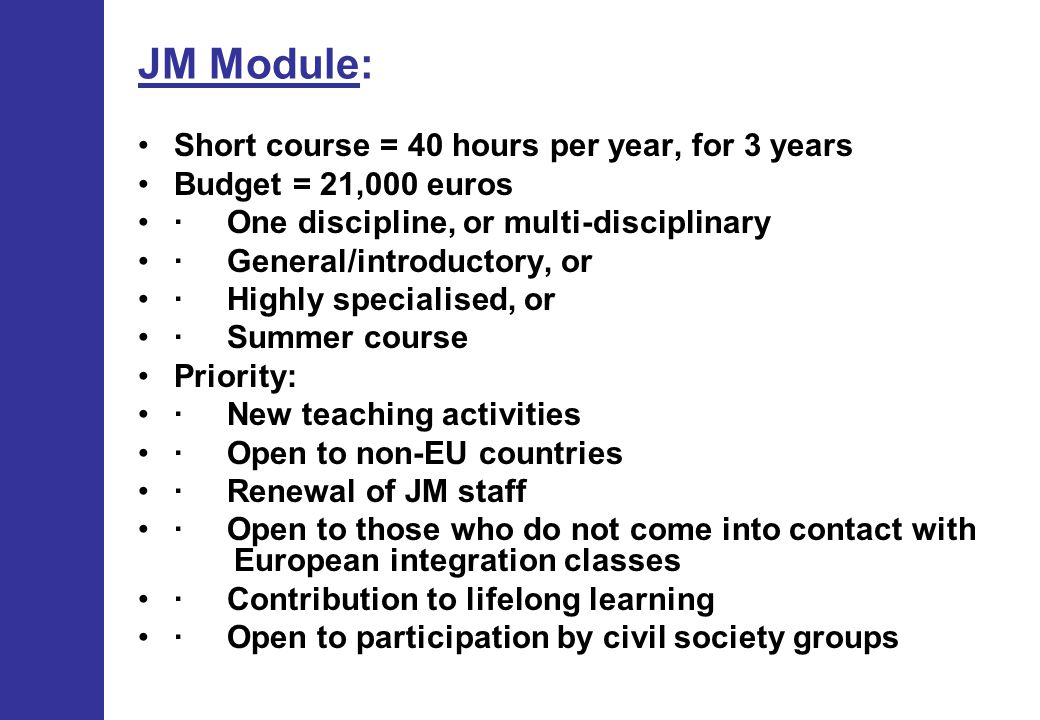 JM Module: Short course = 40 hours per year, for 3 years Budget = 21,000 euros · One discipline, or multi-disciplinary · General/introductory, or · Highly specialised, or · Summer course Priority: · New teaching activities · Open to non-EU countries · Renewal of JM staff · Open to those who do not come into contact with European integration classes · Contribution to lifelong learning · Open to participation by civil society groups