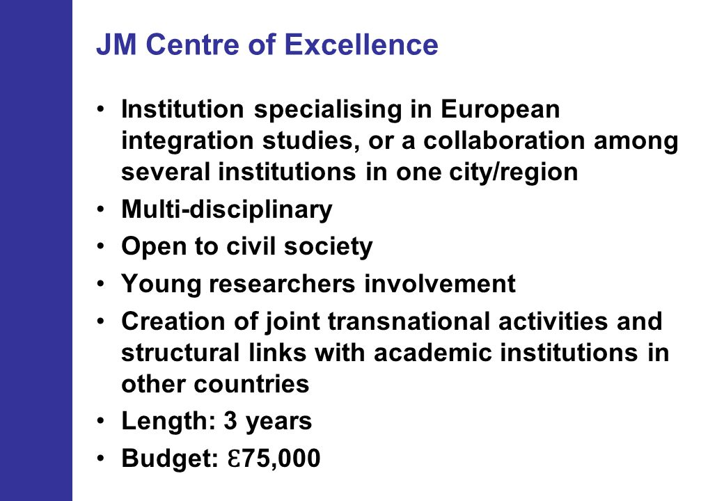 JM Centre of Excellence Institution specialising in European integration studies, or a collaboration among several institutions in one city/region Multi-disciplinary Open to civil society Young researchers involvement Creation of joint transnational activities and structural links with academic institutions in other countries Length: 3 years Budget: Ɛ 75,000