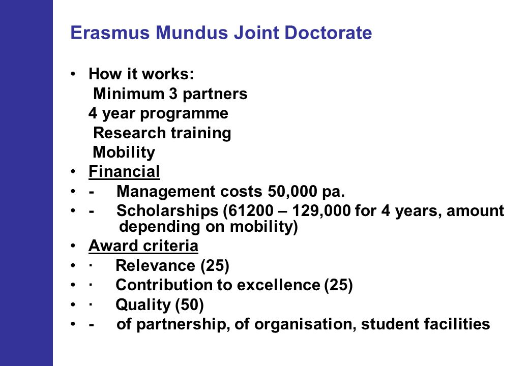 Erasmus Mundus Joint Doctorate How it works: Minimum 3 partners 4 year programme Research training Mobility Financial - Management costs 50,000 pa.