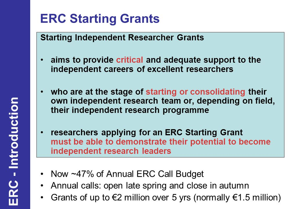 ERC Starting Grants Starting Independent Researcher Grants aims to provide critical and adequate support to the independent careers of excellent researchers who are at the stage of starting or consolidating their own independent research team or, depending on field, their independent research programme researchers applying for an ERC Starting Grant must be able to demonstrate their potential to become independent research leaders Now ~47% of Annual ERC Call Budget Annual calls: open late spring and close in autumn Grants of up to €2 million over 5 yrs (normally €1.5 million) 9 ERC - Introduction